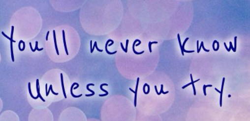 """""""You'll never know unless you try."""""""